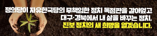 정의당이 자유한국당의 무책임한 정치 독점판을 갈아엎고 대구·경북에서 내 삶을 바꾸는 정치, 진보 정치의 새 희망을 열겠습니다.